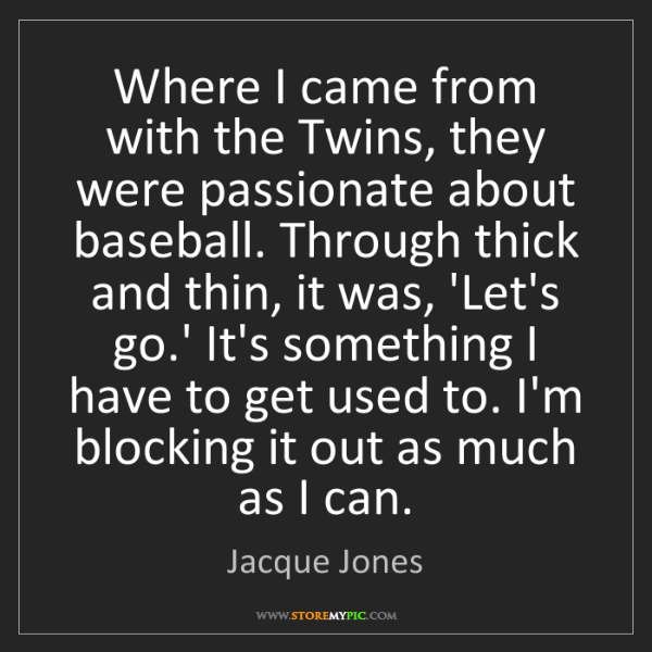 Jacque Jones: Where I came from with the Twins, they were passionate...