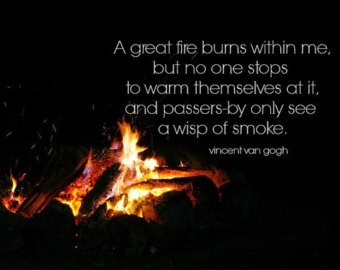 A great fire bums within me but no one stops to warm themselves at it and passers by o