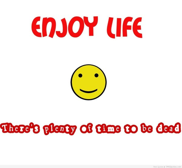 Enjoy life theres plenty of time to be dead