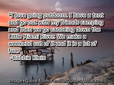 I love going outdoors i have a tent and go out with my friends camping and then we go