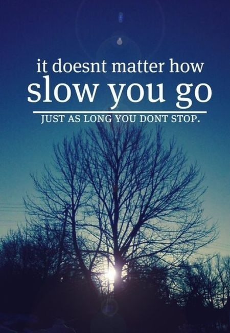 It doesnt matter how slow you go just as long you dont stop