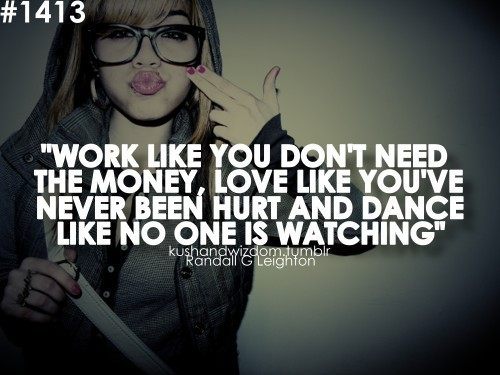 Work like you dont need the money love like youve never been hurt and dance like no on