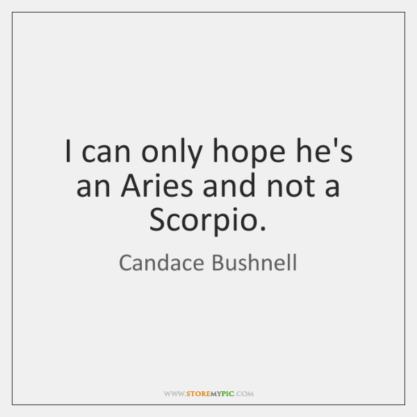I can only hope he's an Aries and not a Scorpio.