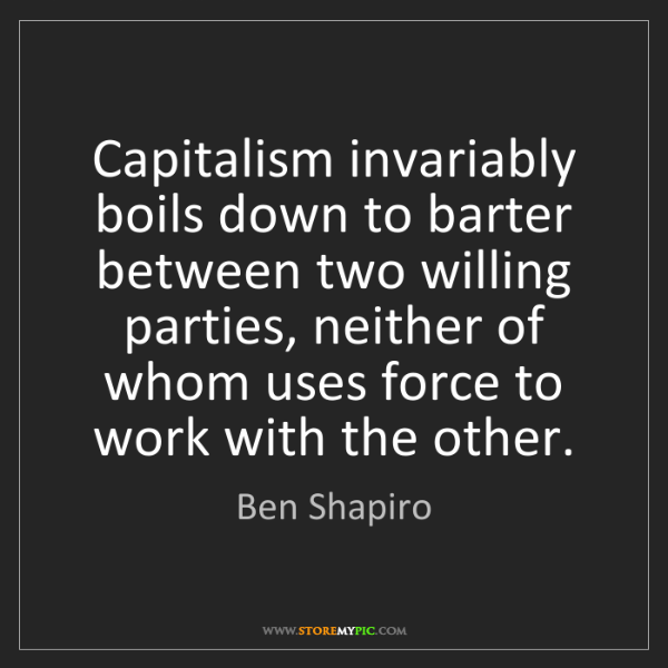 Ben Shapiro: Capitalism invariably boils down to barter between two...