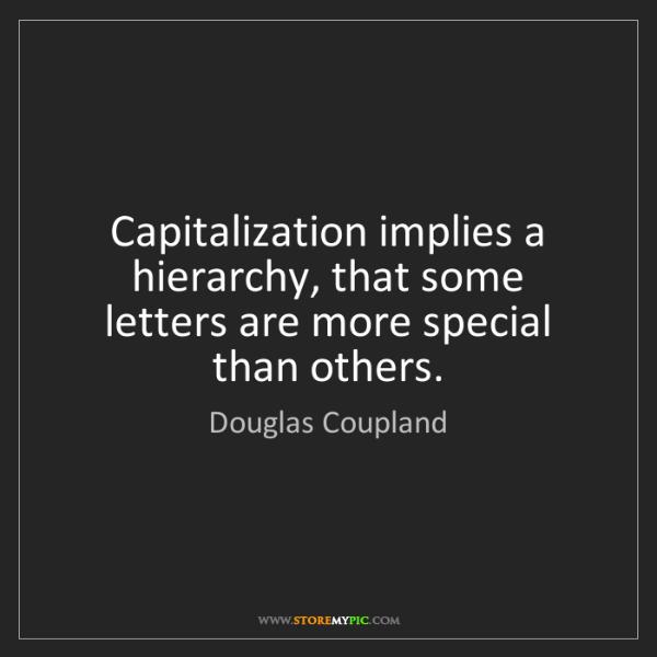 Douglas Coupland: Capitalization implies a hierarchy, that some letters...