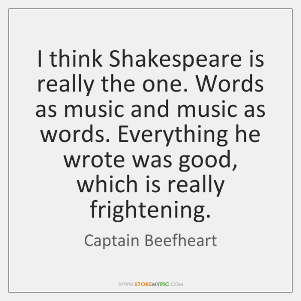 I think Shakespeare is really the one. Words as music and music ...