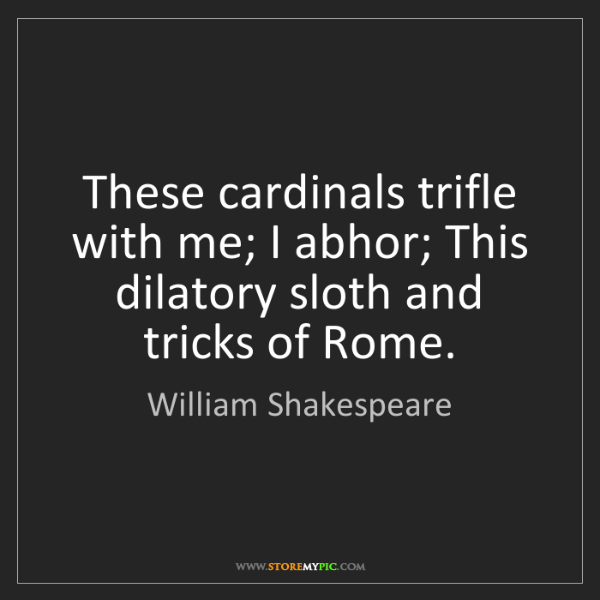 William Shakespeare: These cardinals trifle with me; I abhor; This dilatory...