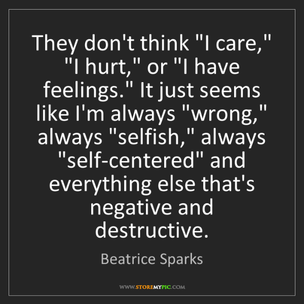 "Beatrice Sparks: They don't think ""I care,"" ""I hurt,"" or ""I have feelings.""..."