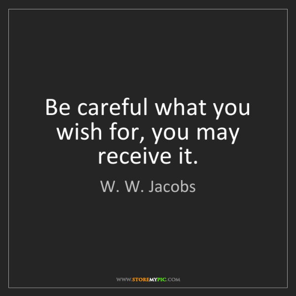 W. W. Jacobs: Be careful what you wish for, you may receive it.