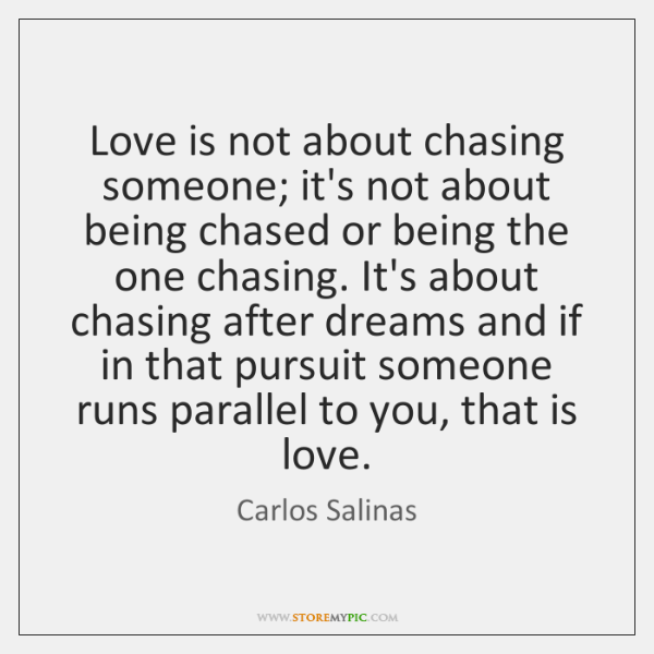 Love is not about chasing someone; it's not about being chased or ...