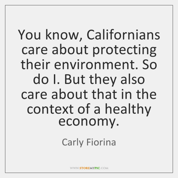 You know, Californians care about protecting their environment. So do I. But ...