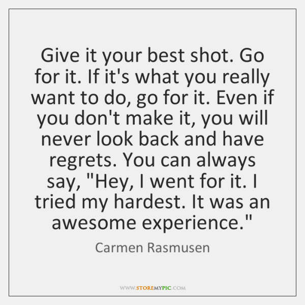 Give it your best shot. Go for it. If it's what you ...
