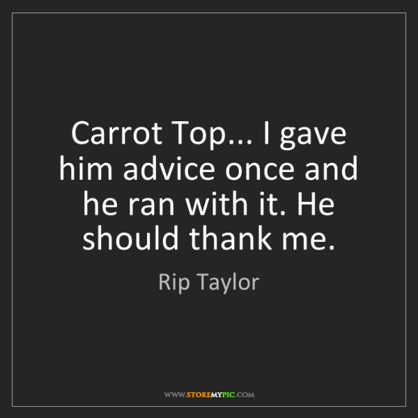 Rip Taylor: Carrot Top... I gave him advice once and he ran with...