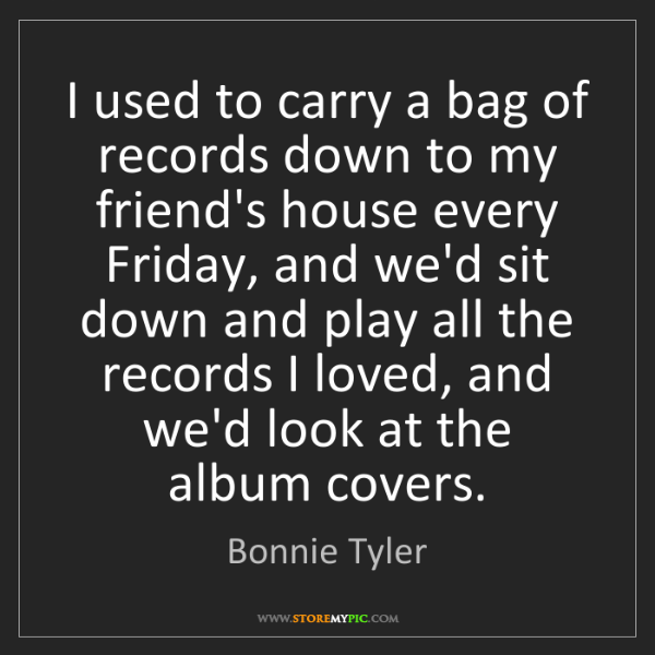 Bonnie Tyler: I used to carry a bag of records down to my friend's...