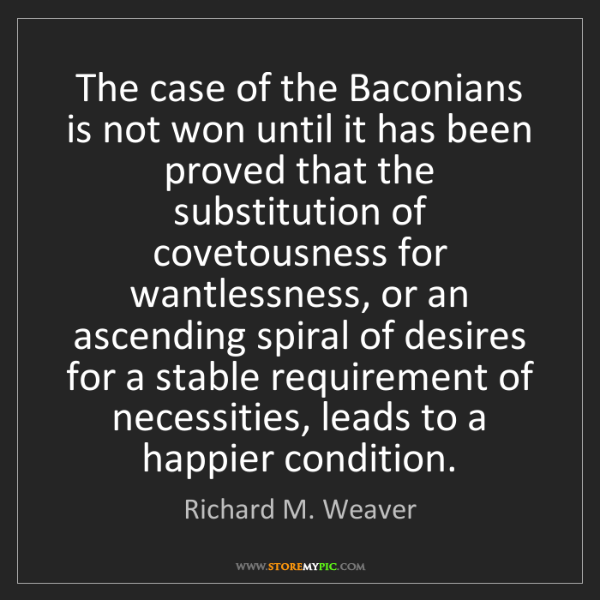 Richard M. Weaver: The case of the Baconians is not won until it has been...