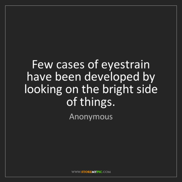 Anonymous: Few cases of eyestrain have been developed by looking...