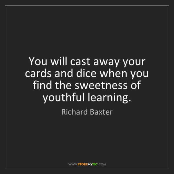 Richard Baxter: You will cast away your cards and dice when you find...