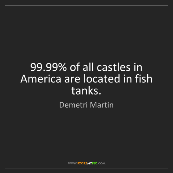 Demetri Martin: 99.99% of all castles in America are located in fish...