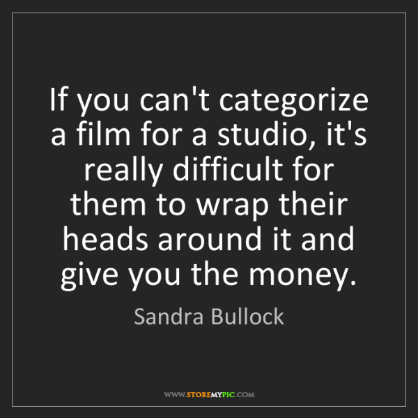 Sandra Bullock: If you can't categorize a film for a studio, it's really...