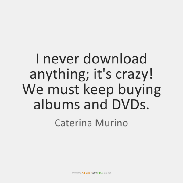 I never download anything; it's crazy! We must keep buying albums and ...