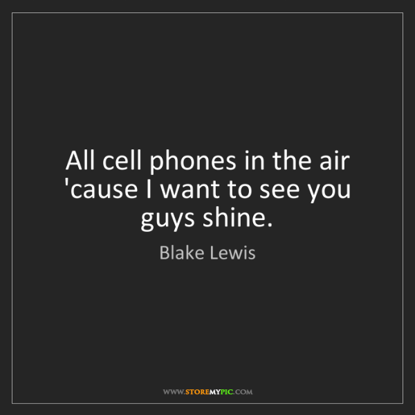 Blake Lewis: All cell phones in the air 'cause I want to see you guys...