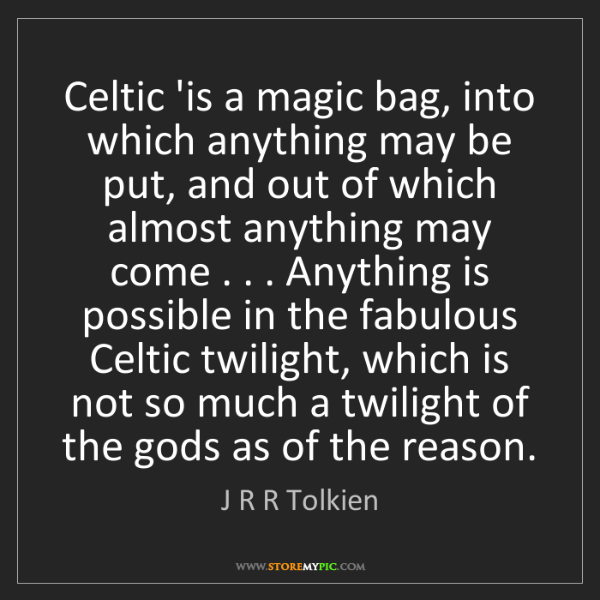 J R R Tolkien: Celtic 'is a magic bag, into which anything may be put,...
