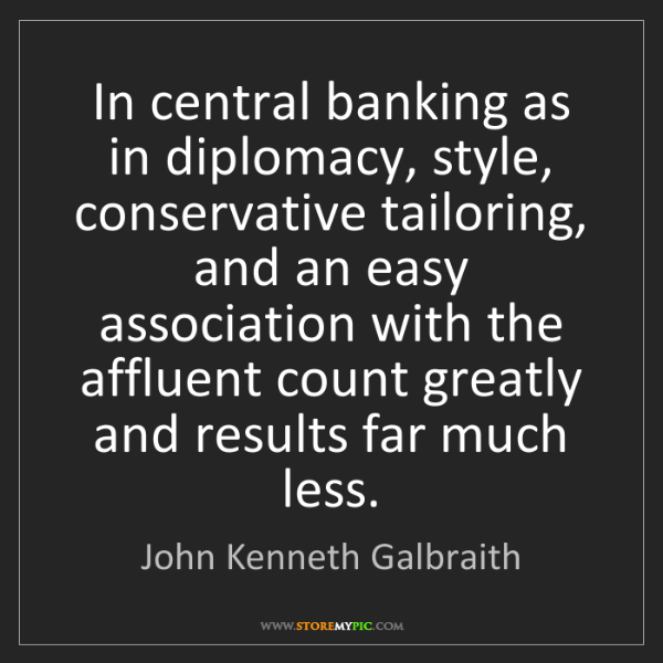 John Kenneth Galbraith: In central banking as in diplomacy, style, conservative...