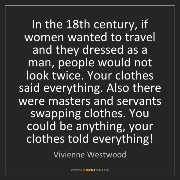 Vivienne Westwood: In the 18th century, if women wanted to travel and they...