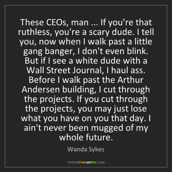 Wanda Sykes: These CEOs, man ... If you're that ruthless, you're a...