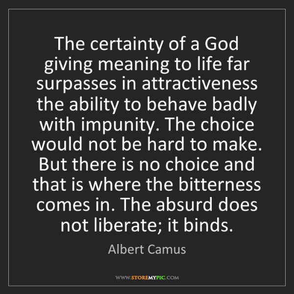 Albert Camus: The certainty of a God giving meaning to life far surpasses...