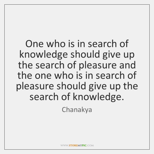 One who is in search of knowledge should give up the search ...