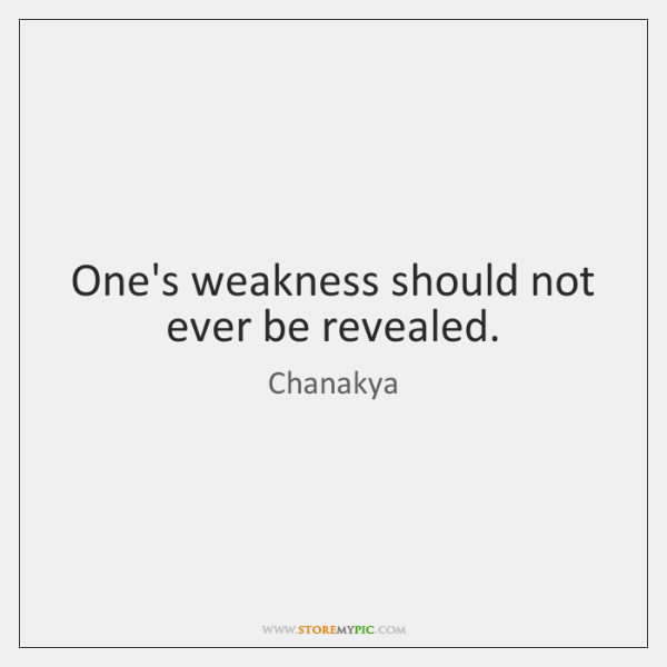 One's weakness should not ever be revealed.