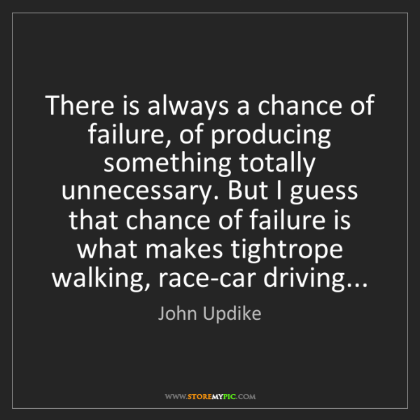 John Updike: There is always a chance of failure, of producing something...