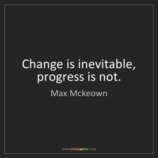 Max Mckeown: Change is inevitable, progress is not.
