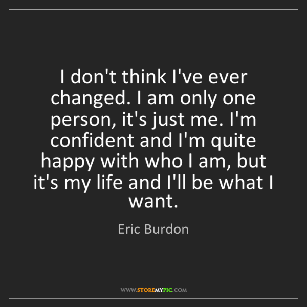 Eric Burdon: I don't think I've ever changed. I am only one person,...