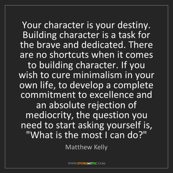 Matthew Kelly: Your character is your destiny. Building character is...