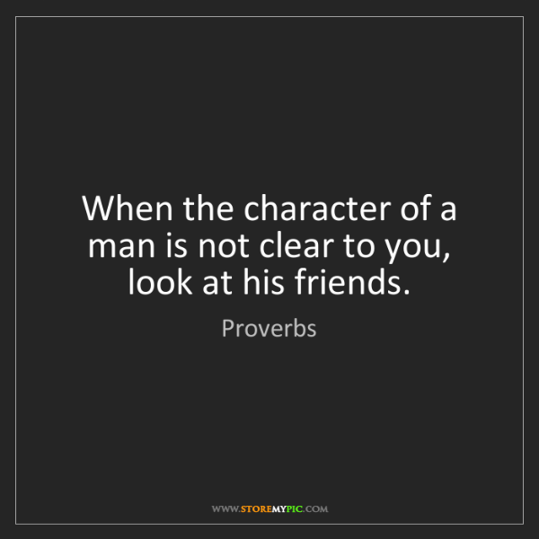 Proverbs: When the character of a man is not clear to you, look...
