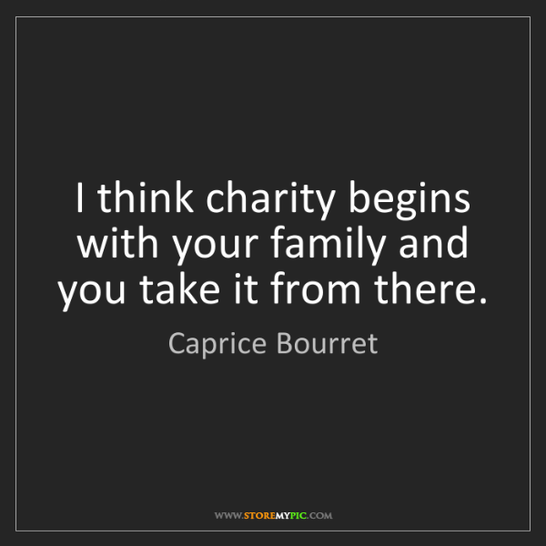 Caprice Bourret: I think charity begins with your family and you take...