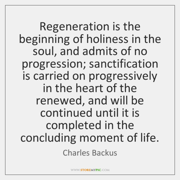 Regeneration is the beginning of holiness in the soul, and admits of ...