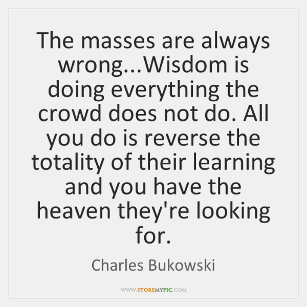 The masses are always wrong...Wisdom is doing everything the crowd does ...