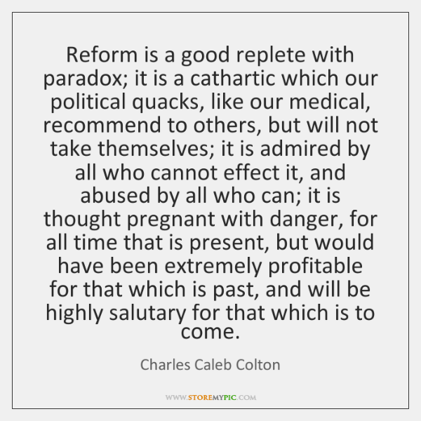 Reform is a good replete with paradox; it is a cathartic which ...
