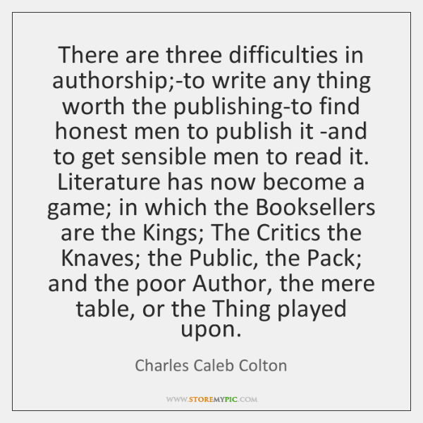 There are three difficulties in authorship;-to write any thing worth the ...