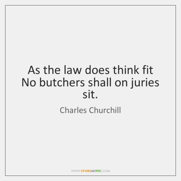 As the law does think fit   No butchers shall on juries sit.