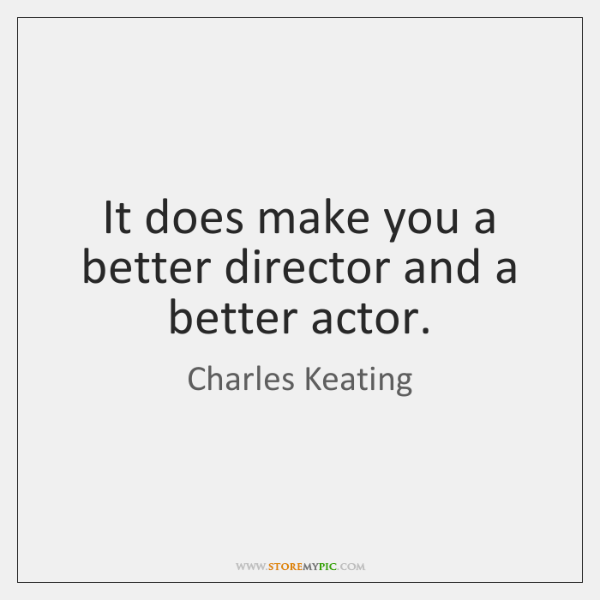 It does make you a better director and a better actor.