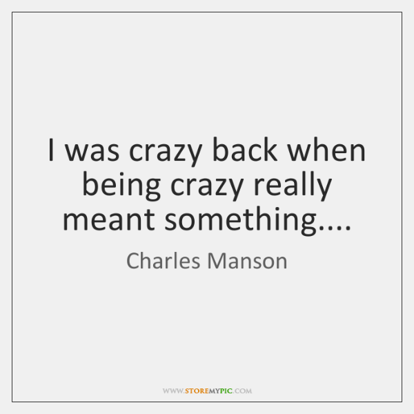 I was crazy back when being crazy really meant something...., Charles Manson Quotes