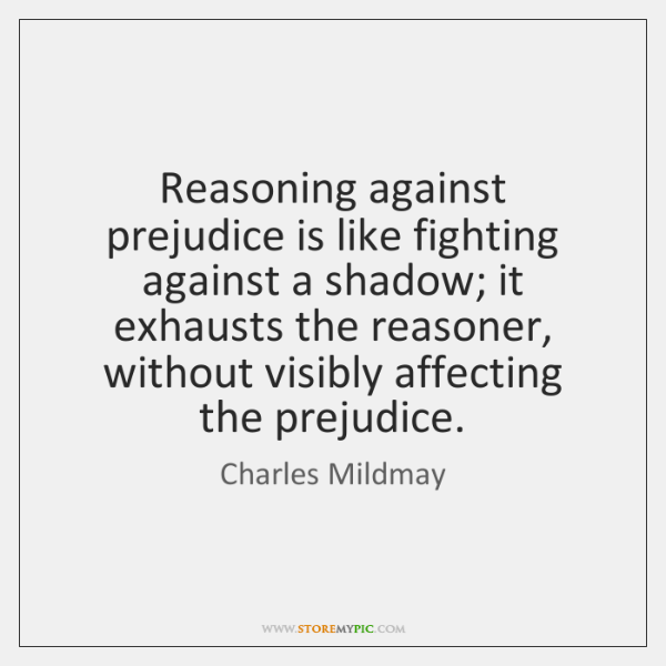 Reasoning against prejudice is like fighting against a shadow; it exhausts the ...