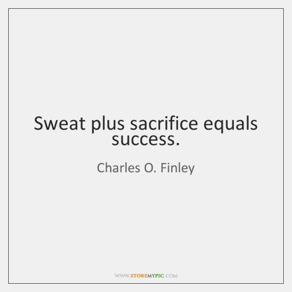Sweat plus sacrifice equals success.