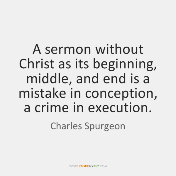 A sermon without Christ as its beginning, middle, and end is a ...