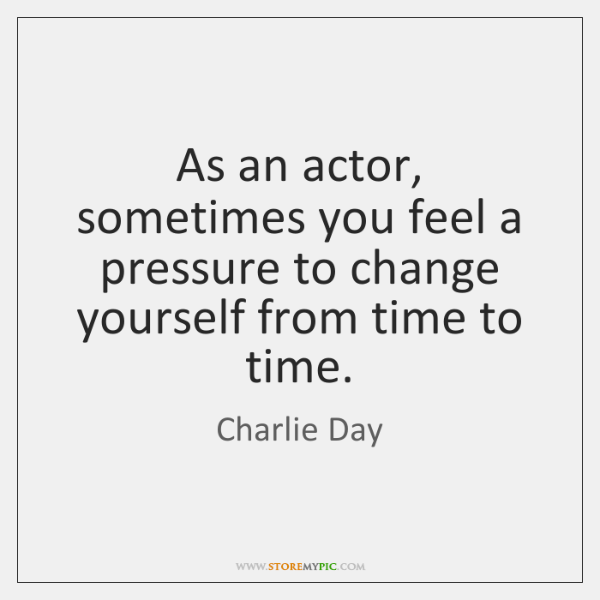 As an actor, sometimes you feel a pressure to change yourself from ...