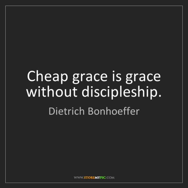Dietrich Bonhoeffer: Cheap grace is grace without discipleship.